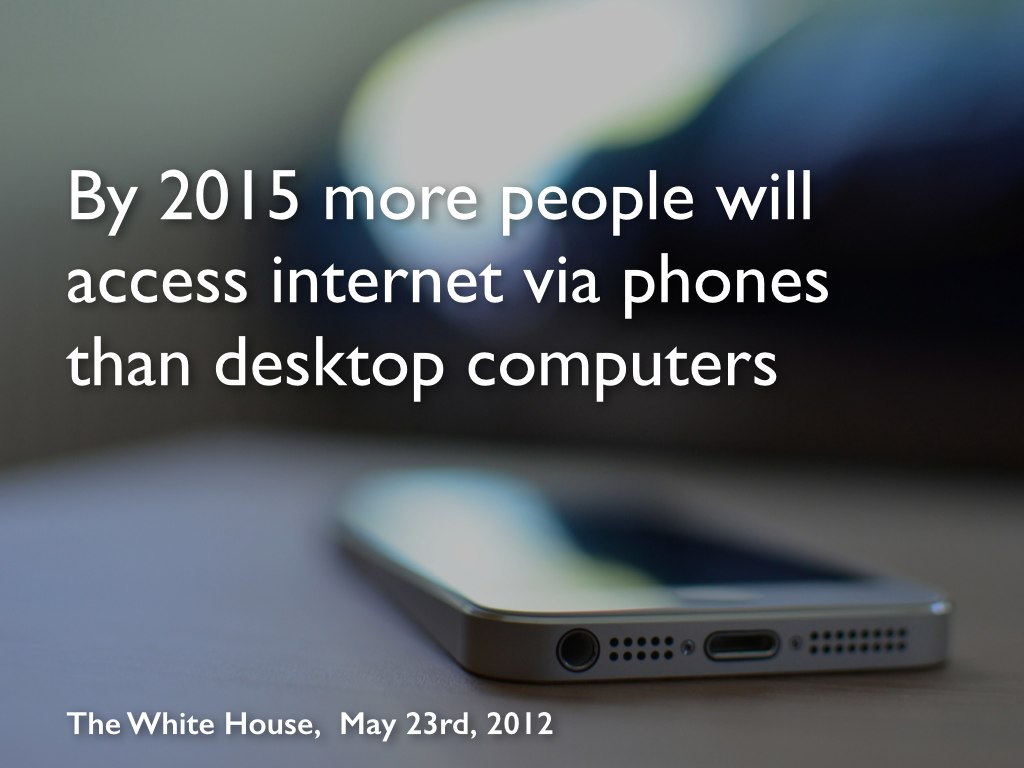Slide 6: By 2015 more people will access the internet via phones rather than desktop computers.